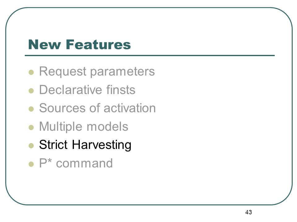 43 New Features Request parameters Declarative finsts Sources of activation Multiple models Strict Harvesting P* command