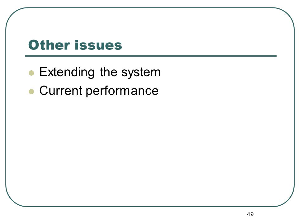 49 Other issues Extending the system Current performance