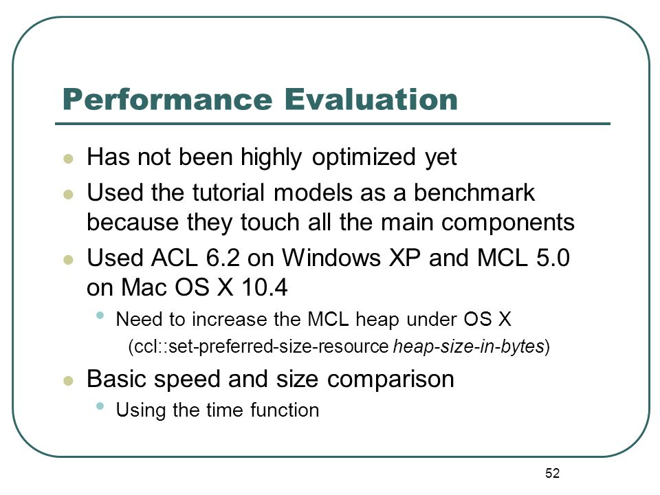 52 Performance Evaluation Has not been highly optimized yet Used the tutorial models as a benchmark because they touch all the main components Used ACL 6.2 on Windows XP and MCL 5.0 on Mac OS X 10.4 Need to increase the MCL heap under OS X (ccl::set-preferred-size-resource heap-size-in-bytes) Basic speed and size comparison Using the time function