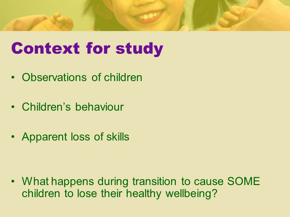 Context for study Observations of children Children's behaviour Apparent loss of skills What happens during transition to cause SOME children to lose their healthy wellbeing