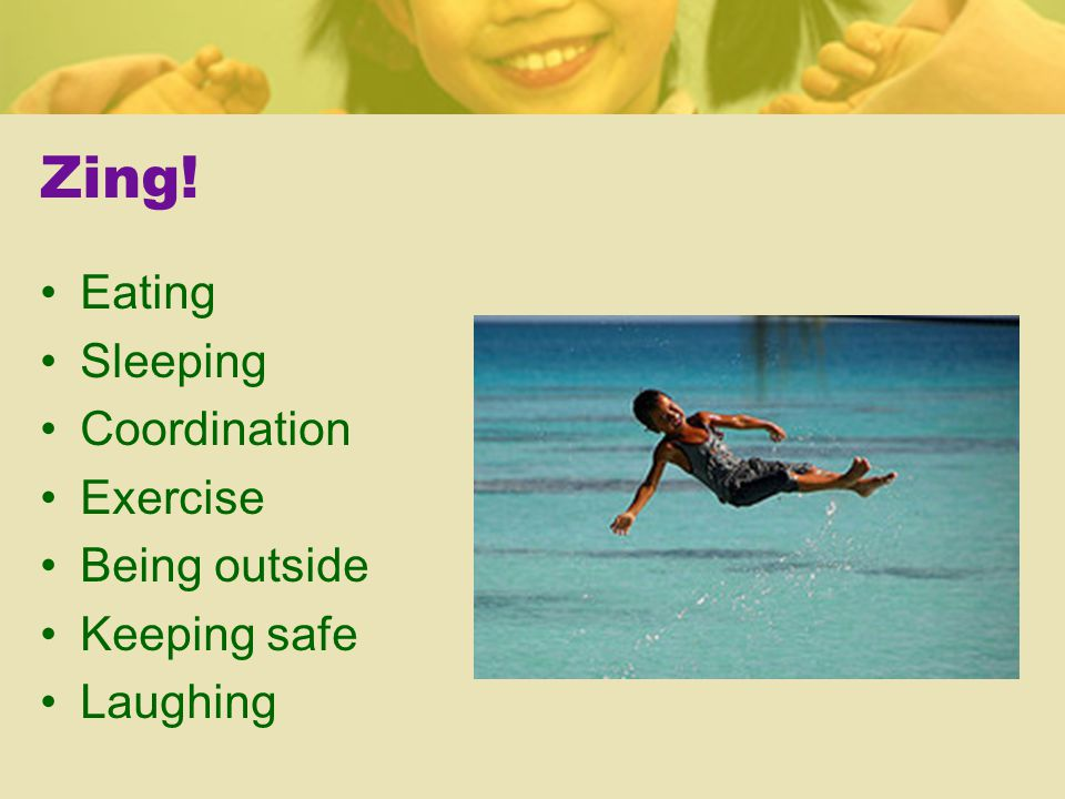 Zing! Eating Sleeping Coordination Exercise Being outside Keeping safe Laughing