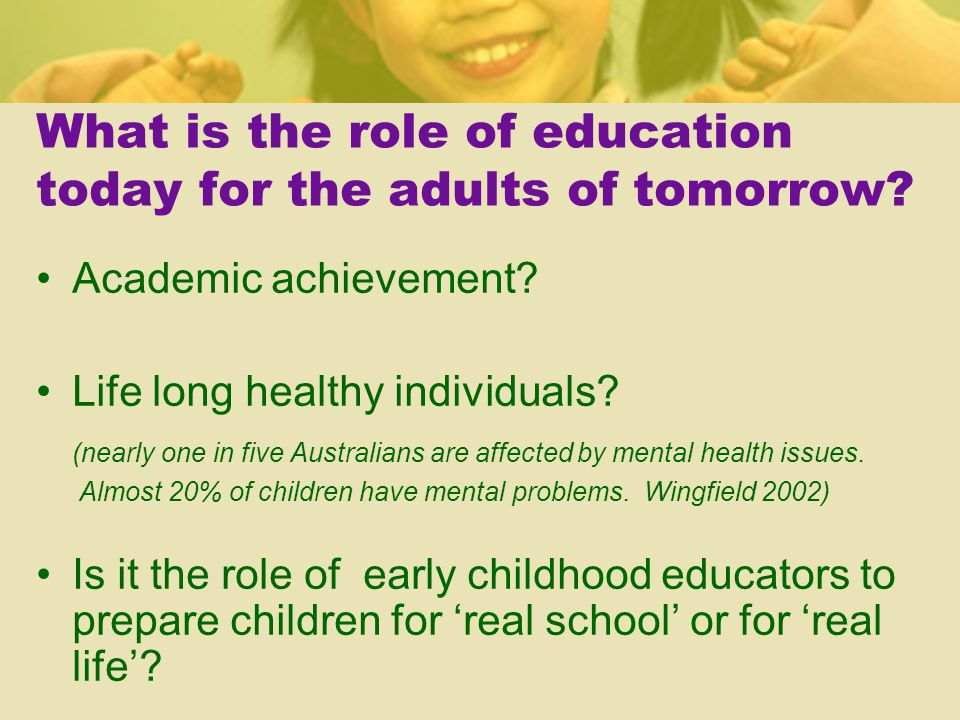 What is the role of education today for the adults of tomorrow.