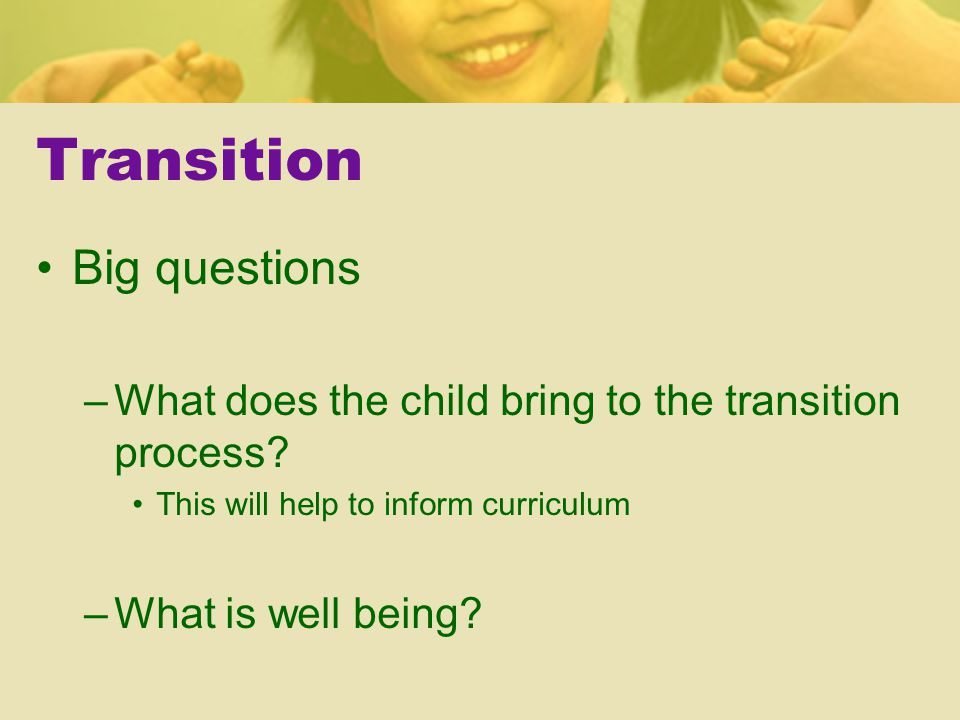 Transition Big questions –What does the child bring to the transition process.