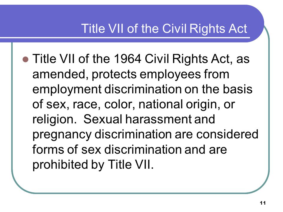11 Title VII of the Civil Rights Act Title VII of the 1964 Civil Rights Act, as amended, protects employees from employment discrimination on the basis of sex, race, color, national origin, or religion.
