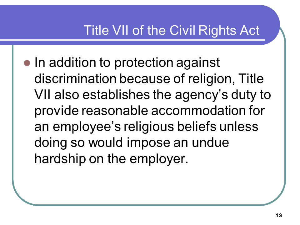 13 Title VII of the Civil Rights Act In addition to protection against discrimination because of religion, Title VII also establishes the agency's duty to provide reasonable accommodation for an employee's religious beliefs unless doing so would impose an undue hardship on the employer.
