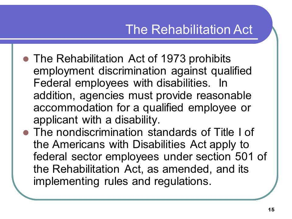 15 The Rehabilitation Act The Rehabilitation Act of 1973 prohibits employment discrimination against qualified Federal employees with disabilities.