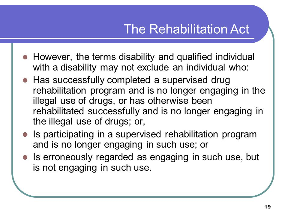 19 The Rehabilitation Act However, the terms disability and qualified individual with a disability may not exclude an individual who: Has successfully completed a supervised drug rehabilitation program and is no longer engaging in the illegal use of drugs, or has otherwise been rehabilitated successfully and is no longer engaging in the illegal use of drugs; or, Is participating in a supervised rehabilitation program and is no longer engaging in such use; or Is erroneously regarded as engaging in such use, but is not engaging in such use.