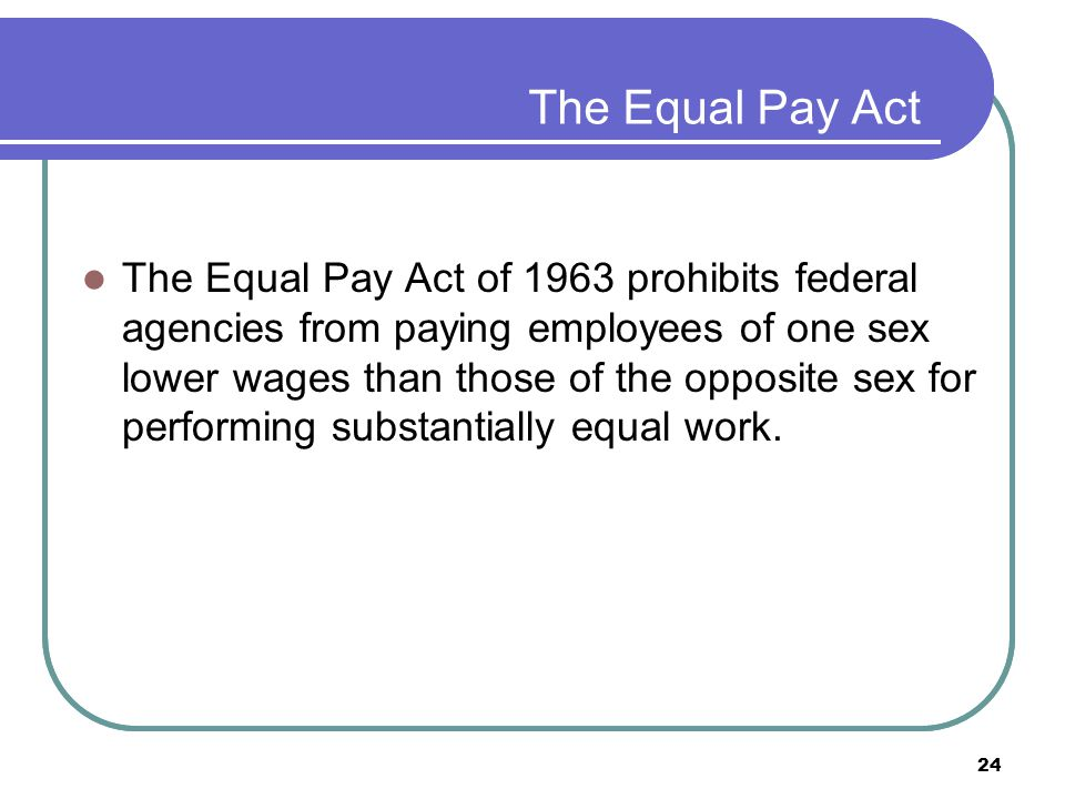 24 The Equal Pay Act The Equal Pay Act of 1963 prohibits federal agencies from paying employees of one sex lower wages than those of the opposite sex for performing substantially equal work.