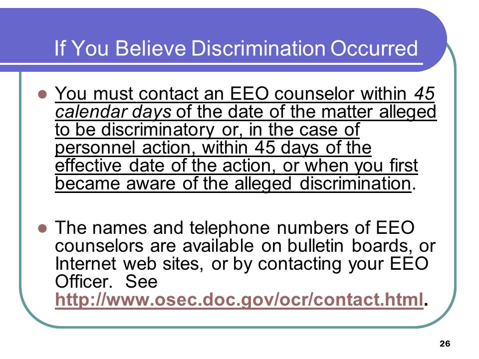 26 If You Believe Discrimination Occurred You must contact an EEO counselor within 45 calendar days of the date of the matter alleged to be discriminatory or, in the case of personnel action, within 45 days of the effective date of the action, or when you first became aware of the alleged discrimination.
