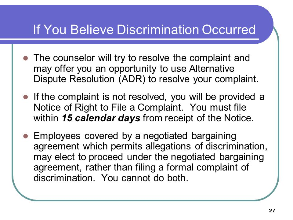 27 If You Believe Discrimination Occurred The counselor will try to resolve the complaint and may offer you an opportunity to use Alternative Dispute Resolution (ADR) to resolve your complaint.