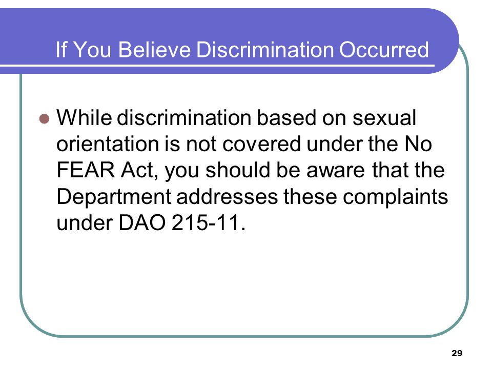 29 If You Believe Discrimination Occurred While discrimination based on sexual orientation is not covered under the No FEAR Act, you should be aware that the Department addresses these complaints under DAO 215-11.