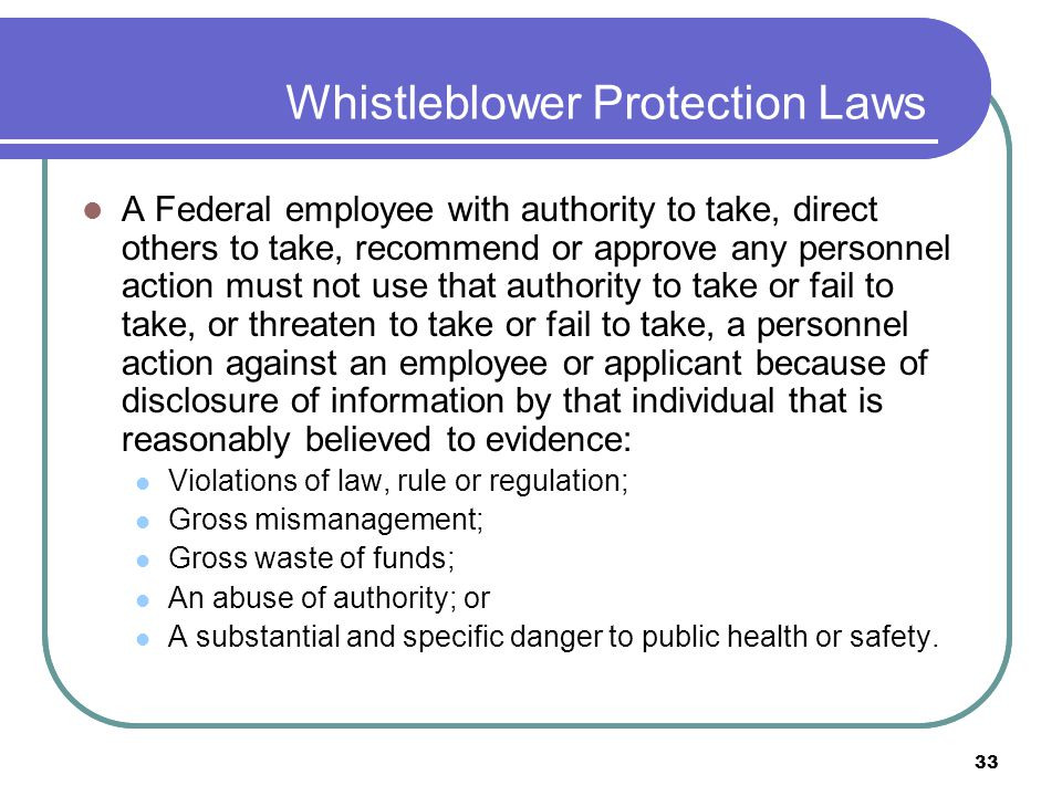 33 Whistleblower Protection Laws A Federal employee with authority to take, direct others to take, recommend or approve any personnel action must not use that authority to take or fail to take, or threaten to take or fail to take, a personnel action against an employee or applicant because of disclosure of information by that individual that is reasonably believed to evidence: Violations of law, rule or regulation; Gross mismanagement; Gross waste of funds; An abuse of authority; or A substantial and specific danger to public health or safety.