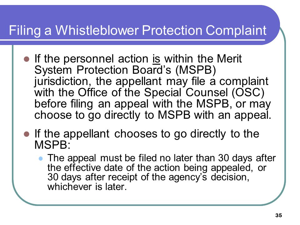 35 Filing a Whistleblower Protection Complaint If the personnel action is within the Merit System Protection Board's (MSPB) jurisdiction, the appellant may file a complaint with the Office of the Special Counsel (OSC) before filing an appeal with the MSPB, or may choose to go directly to MSPB with an appeal.