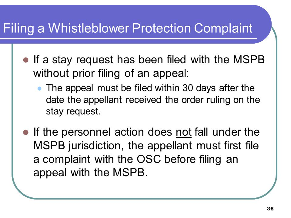 36 Filing a Whistleblower Protection Complaint If a stay request has been filed with the MSPB without prior filing of an appeal: The appeal must be filed within 30 days after the date the appellant received the order ruling on the stay request.