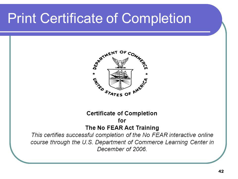 42 Print Certificate of Completion Certificate of Completion for The No FEAR Act Training This certifies successful completion of the No FEAR interactive online course through the U.S.