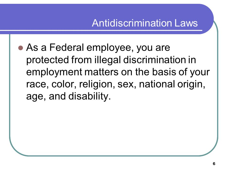 6 Antidiscrimination Laws As a Federal employee, you are protected from illegal discrimination in employment matters on the basis of your race, color, religion, sex, national origin, age, and disability.