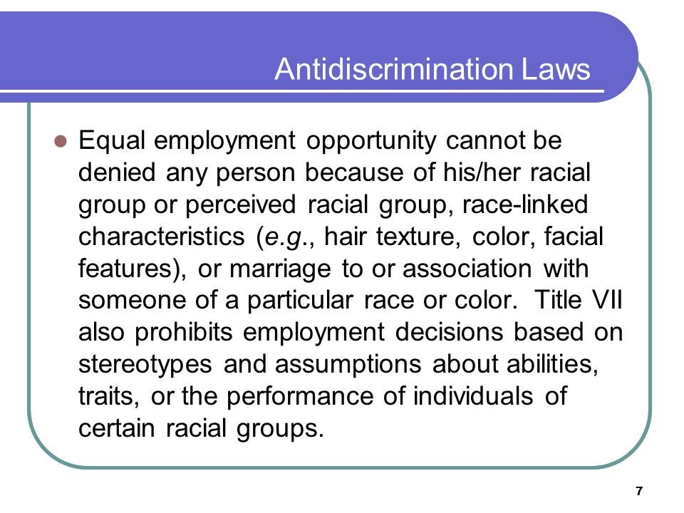 7 Antidiscrimination Laws Equal employment opportunity cannot be denied any person because of his/her racial group or perceived racial group, race-linked characteristics (e.g., hair texture, color, facial features), or marriage to or association with someone of a particular race or color.