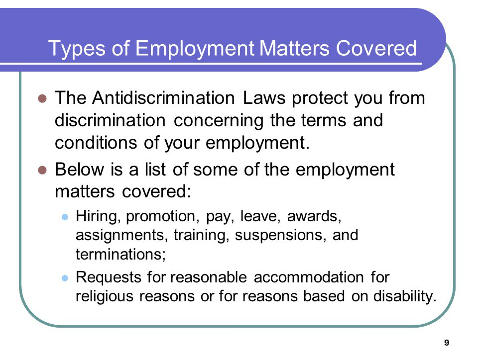 9 Types of Employment Matters Covered The Antidiscrimination Laws protect you from discrimination concerning the terms and conditions of your employment.