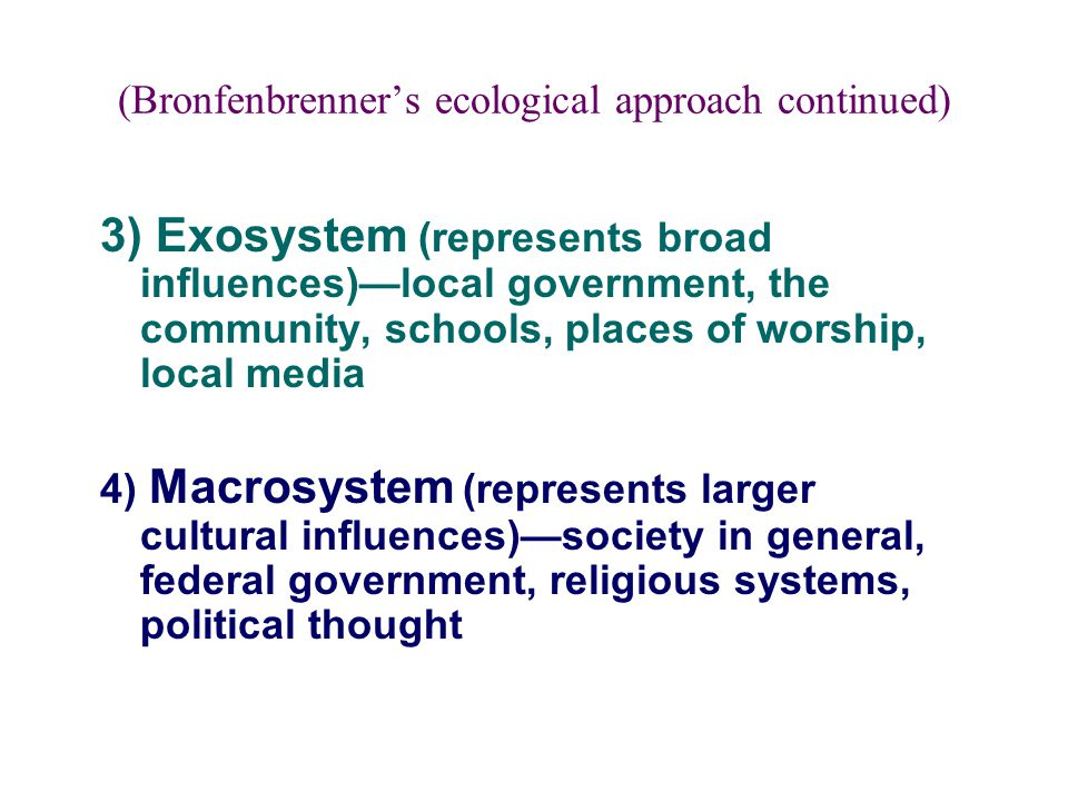 (Bronfenbrenner's ecological approach continued) 3) Exosystem (represents broad influences)—local government, the community, schools, places of worshi
