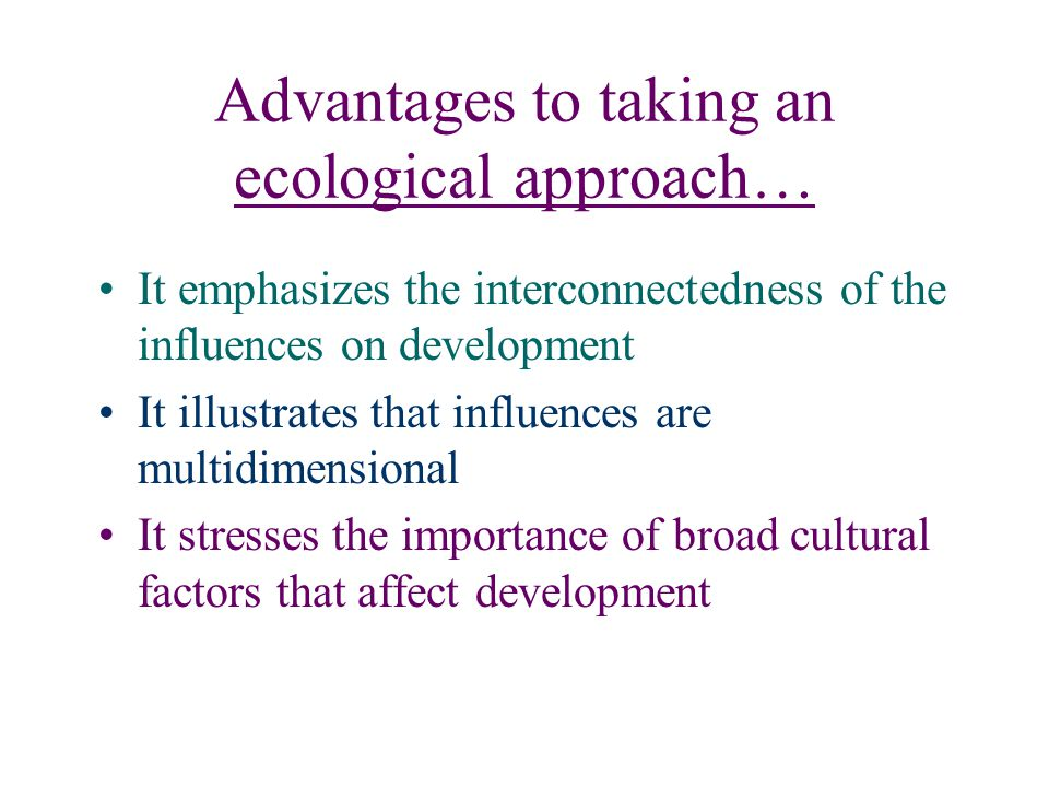 Advantages to taking an ecological approach… It emphasizes the interconnectedness of the influences on development It illustrates that influences are