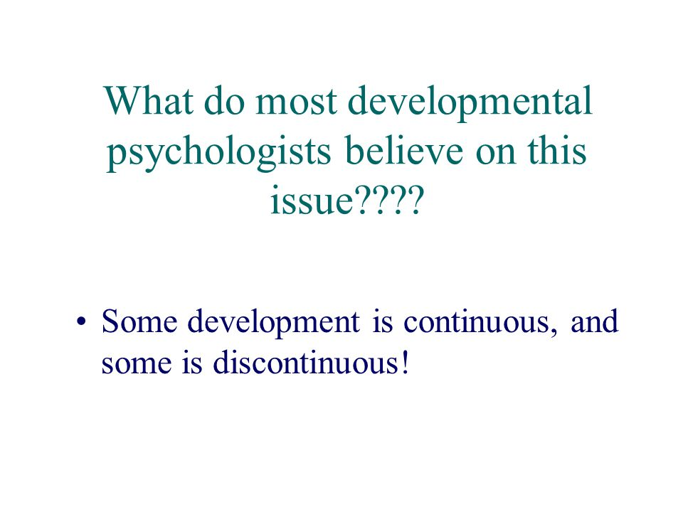 What do most developmental psychologists believe on this issue???? Some development is continuous, and some is discontinuous!