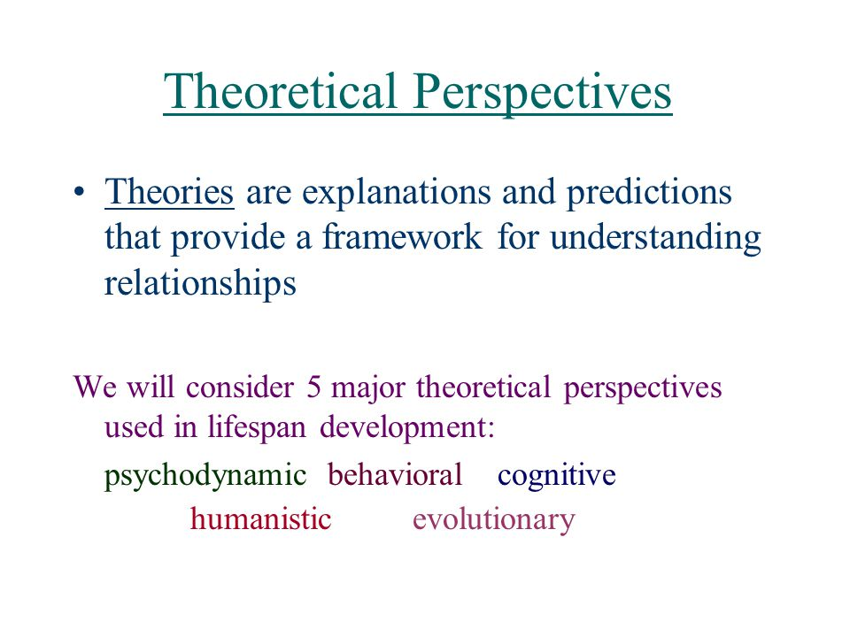 Theoretical Perspectives Theories are explanations and predictions that provide a framework for understanding relationships We will consider 5 major t