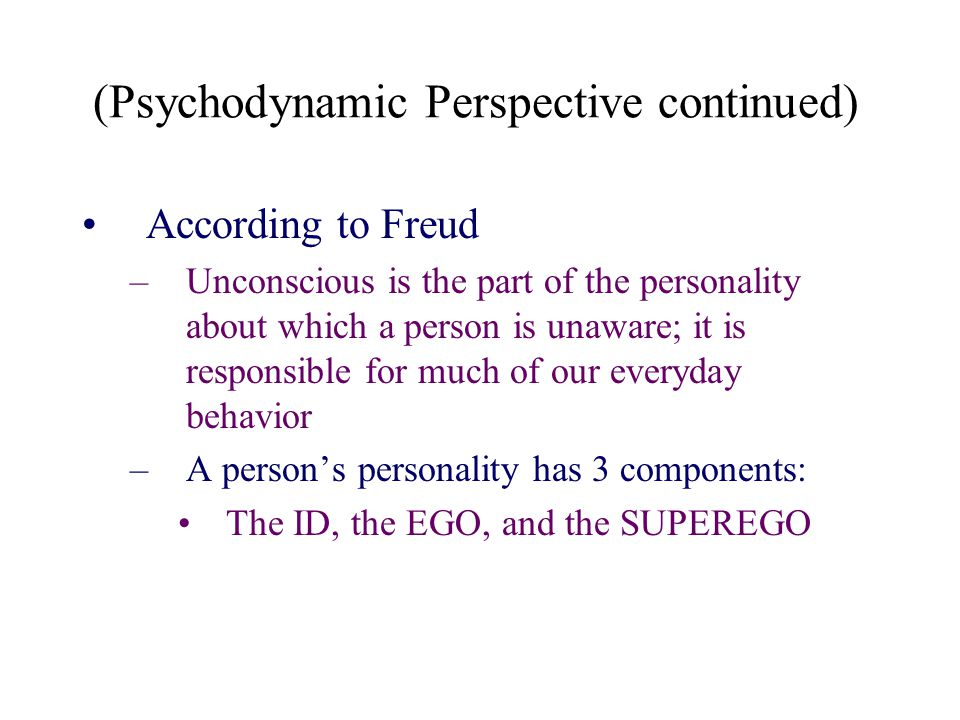 (Psychodynamic Perspective continued) According to Freud –Unconscious is the part of the personality about which a person is unaware; it is responsibl