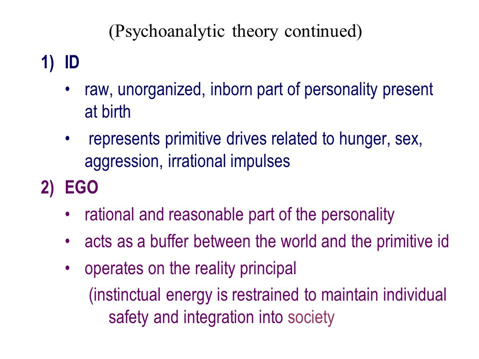 (Psychoanalytic theory continued) 1)ID raw, unorganized, inborn part of personality present at birth represents primitive drives related to hunger, se