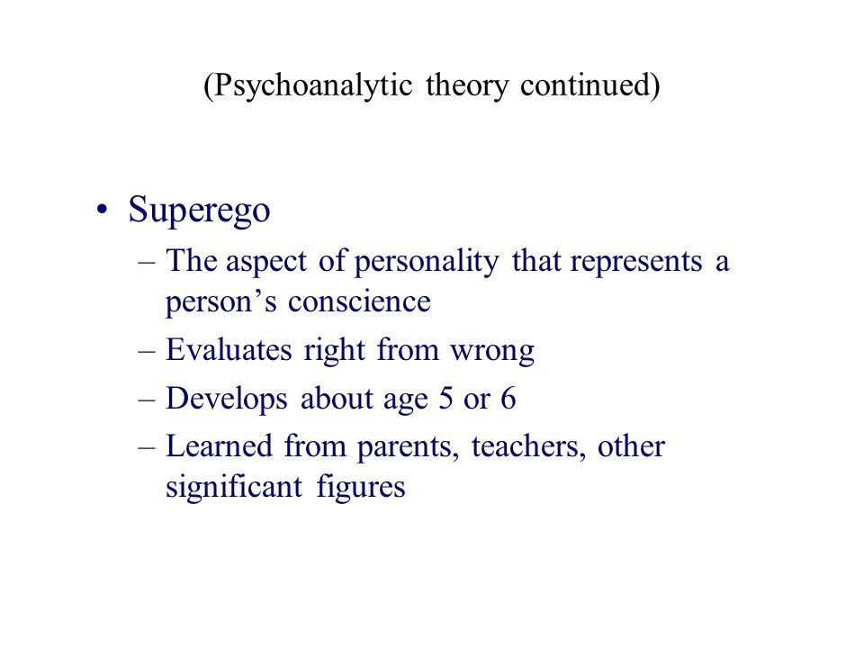 (Psychoanalytic theory continued) Superego –The aspect of personality that represents a person's conscience –Evaluates right from wrong –Develops abou