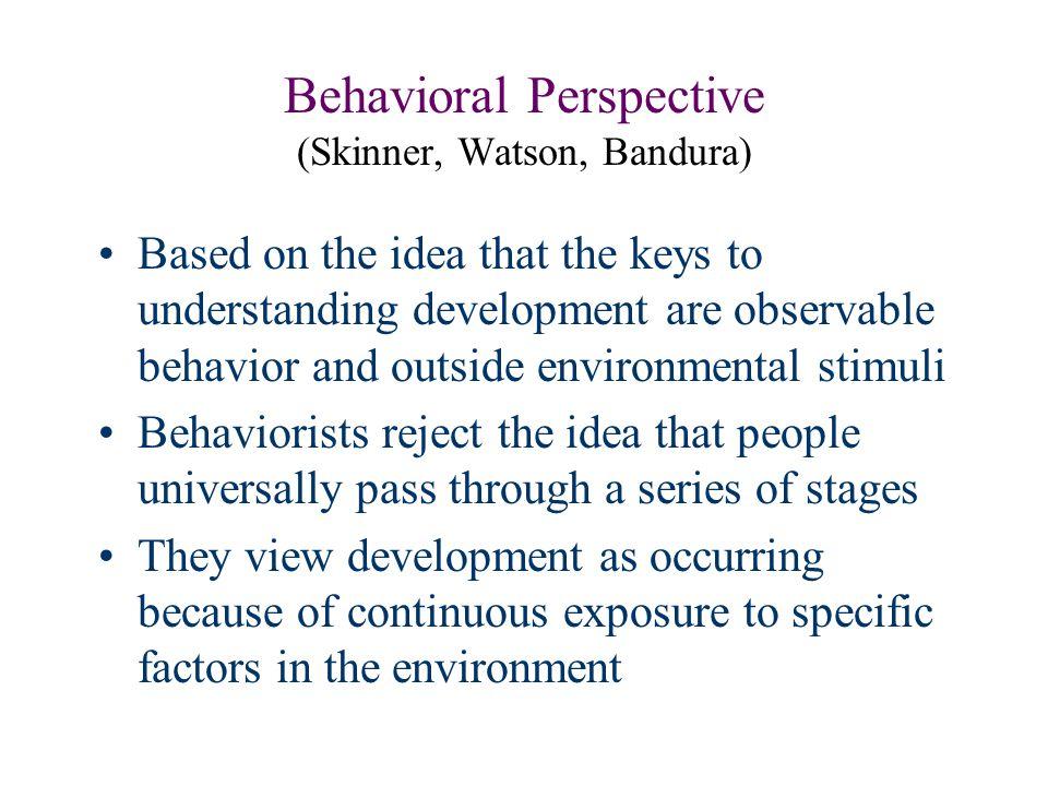 Behavioral Perspective (Skinner, Watson, Bandura) Based on the idea that the keys to understanding development are observable behavior and outside env