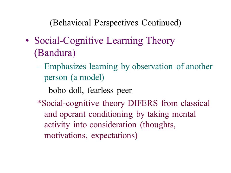 (Behavioral Perspectives Continued) Social-Cognitive Learning Theory (Bandura) –Emphasizes learning by observation of another person (a model) bobo do