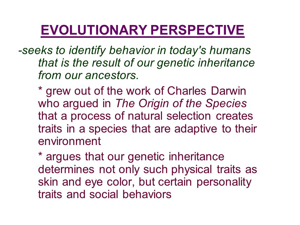 EVOLUTIONARY PERSPECTIVE -seeks to identify behavior in today's humans that is the result of our genetic inheritance from our ancestors. * grew out of
