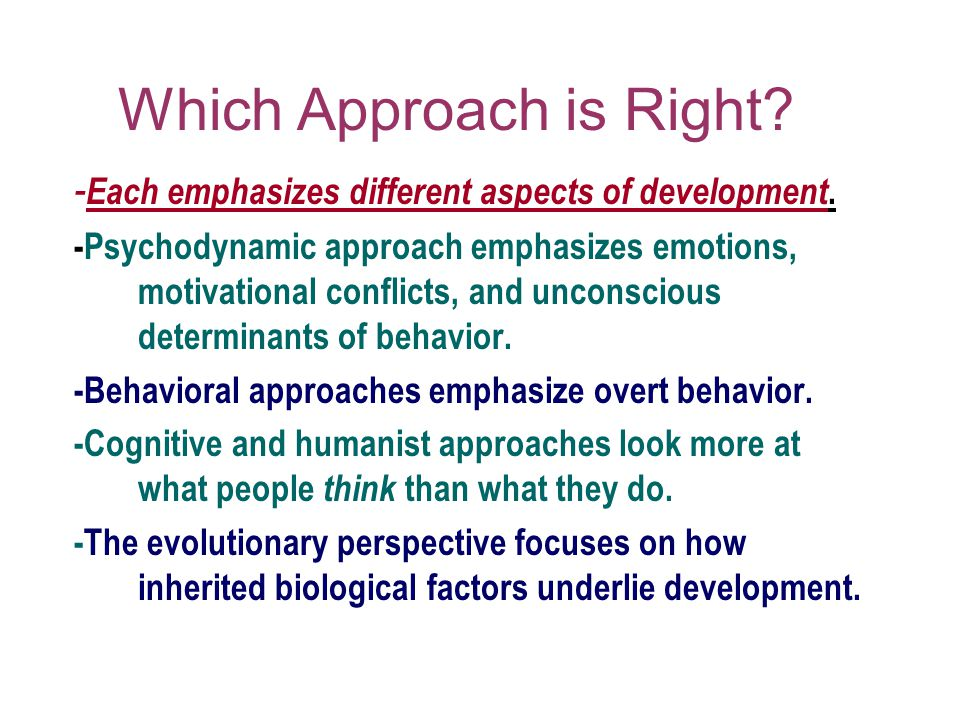 Which Approach is Right? - Each emphasizes different aspects of development. -Psychodynamic approach emphasizes emotions, motivational conflicts, and