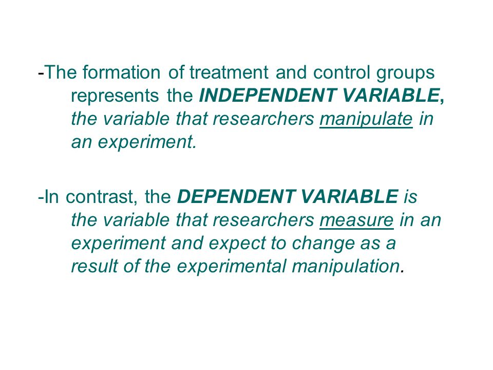 -The formation of treatment and control groups represents the INDEPENDENT VARIABLE, the variable that researchers manipulate in an experiment. -In con