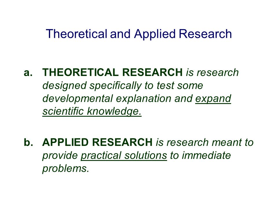 Theoretical and Applied Research a.THEORETICAL RESEARCH is research designed specifically to test some developmental explanation and expand scientific