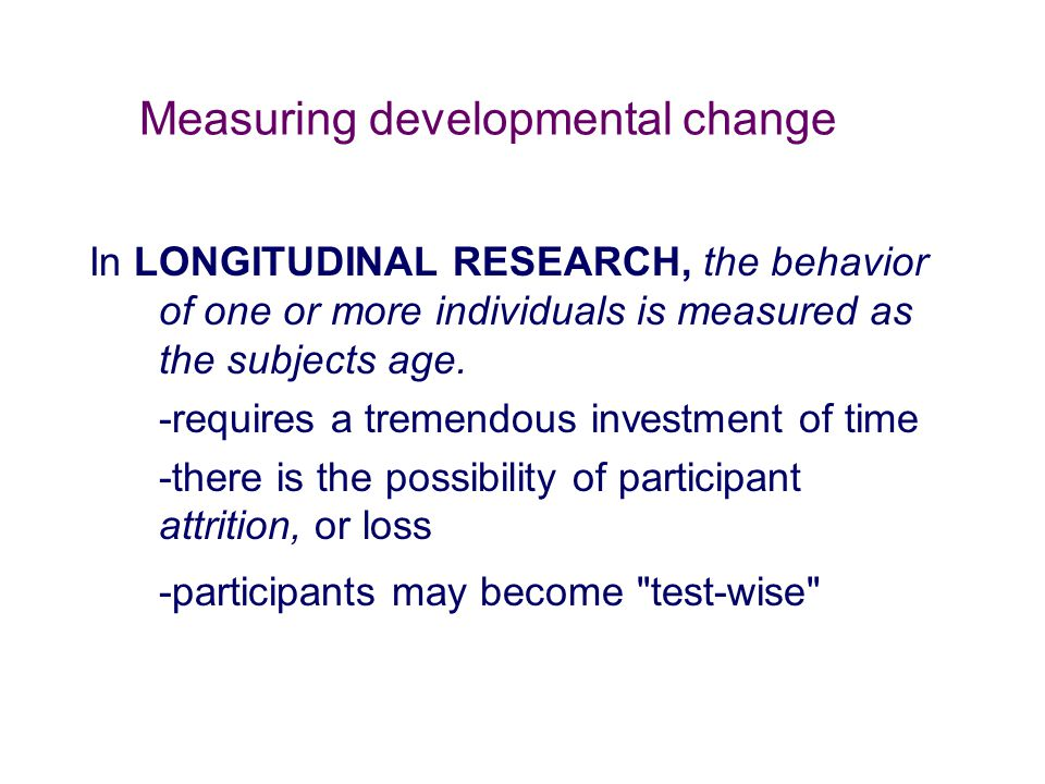 Measuring developmental change In LONGITUDINAL RESEARCH, the behavior of one or more individuals is measured as the subjects age. -requires a tremendo