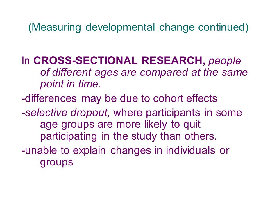 (Measuring developmental change continued) In CROSS-SECTIONAL RESEARCH, people of different ages are compared at the same point in time. -differences
