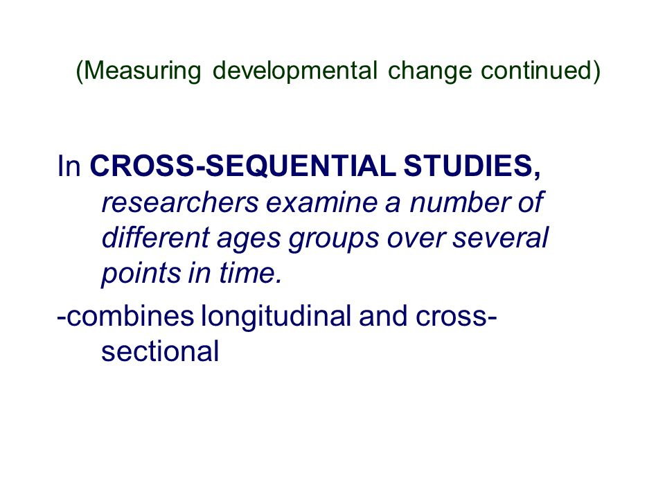 (Measuring developmental change continued) In CROSS-SEQUENTIAL STUDIES, researchers examine a number of different ages groups over several points in t