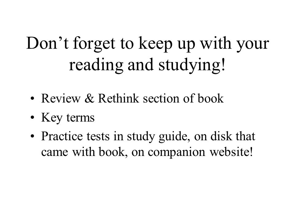 Don't forget to keep up with your reading and studying! Review & Rethink section of book Key terms Practice tests in study guide, on disk that came wi