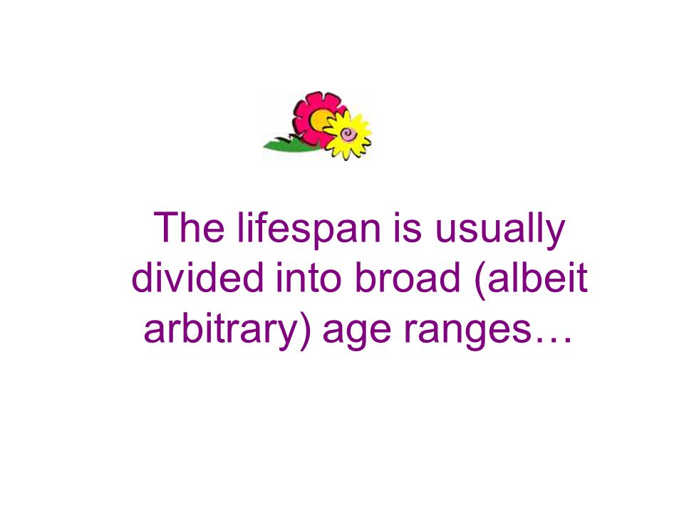 The lifespan is usually divided into broad (albeit arbitrary) age ranges…