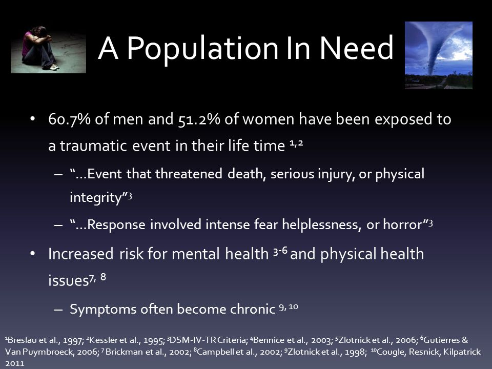 A Population In Need 60.7% of men and 51.2% of women have been exposed to a traumatic event in their life time 1,2 – …Event that threatened death, serious injury, or physical integrity 3 – …Response involved intense fear helplessness, or horror 3 Increased risk for mental health 3-6 and physical health issues 7, 8 – Symptoms often become chronic 9, 10 1 Breslau et al., 1997; 2 Kessler et al., 1995; 3 DSM-IV-TR Criteria; 4 Bennice et al., 2003; 5 Zlotnick et al., 2006; 6 Gutierres & Van Puymbroeck, 2006; 7 Brickman et al., 2002; 8 Campbell et al., 2002; 9 Zlotnick et al., 1998; 10 Cougle, Resnick, Kilpatrick 2011