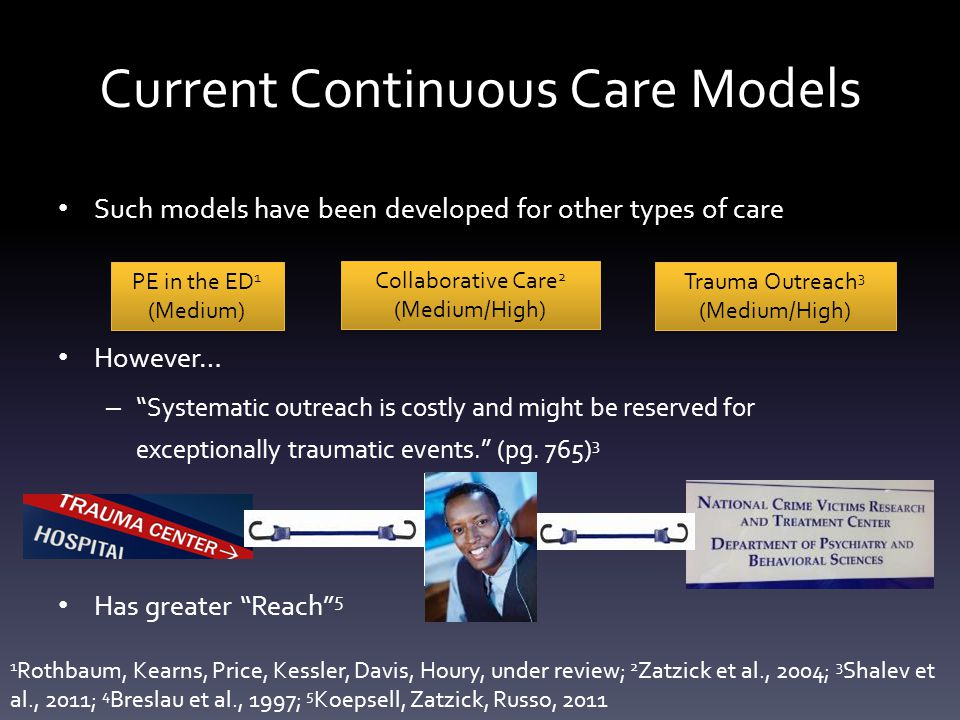 Current Continuous Care Models Such models have been developed for other types of care However… – Systematic outreach is costly and might be reserved for exceptionally traumatic events. (pg.