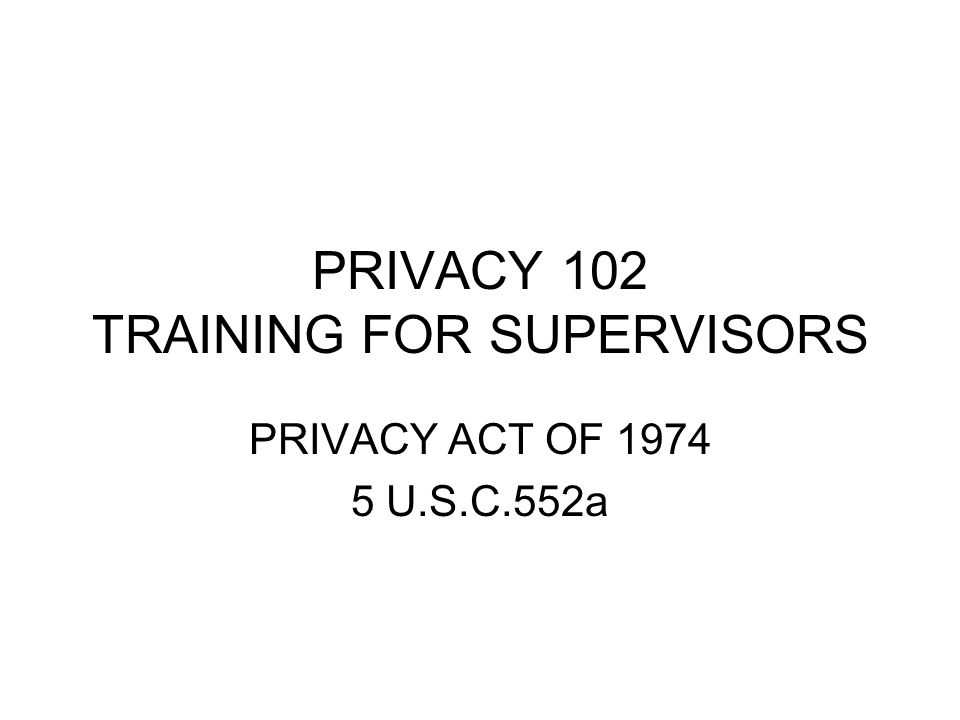 PRIVACY 102 TRAINING FOR SUPERVISORS PRIVACY ACT OF 1974 5 U.S.C.552a