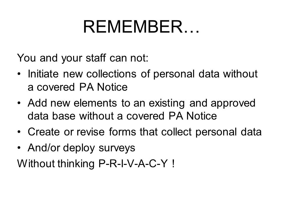 REMEMBER… You and your staff can not: Initiate new collections of personal data without a covered PA Notice Add new elements to an existing and approv