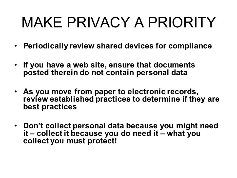 MAKE PRIVACY A PRIORITY Periodically review shared devices for compliance If you have a web site, ensure that documents posted therein do not contain