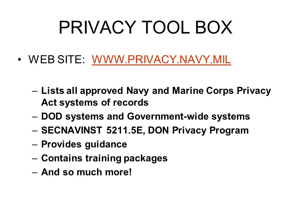 PRIVACY TOOL BOX WEB SITE: WWW.PRIVACY.NAVY.MILWWW.PRIVACY.NAVY.MIL –Lists all approved Navy and Marine Corps Privacy Act systems of records –DOD syst