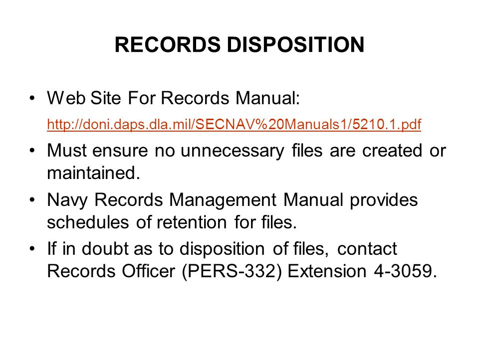 RECORDS DISPOSITION Web Site For Records Manual: http://doni.daps.dla.mil/SECNAV%20Manuals1/5210.1.pdf http://doni.daps.dla.mil/SECNAV%20Manuals1/5210