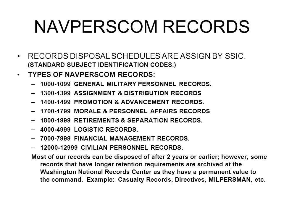 NAVPERSCOM RECORDS RECORDS DISPOSAL SCHEDULES ARE ASSIGN BY SSIC. (STANDARD SUBJECT IDENTIFICATION CODES.) TYPES OF NAVPERSCOM RECORDS: –1000-1099 GEN