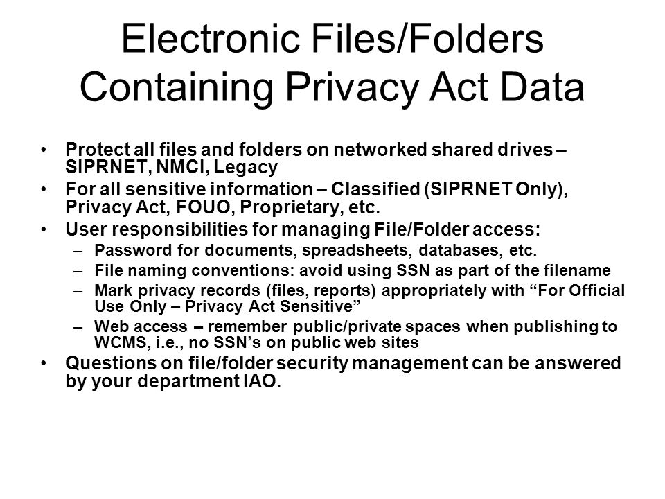 Electronic Files/Folders Containing Privacy Act Data Protect all files and folders on networked shared drives – SIPRNET, NMCI, Legacy For all sensitiv