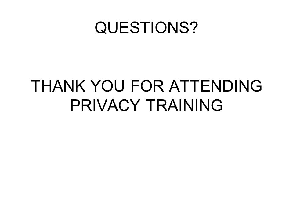 QUESTIONS? THANK YOU FOR ATTENDING PRIVACY TRAINING